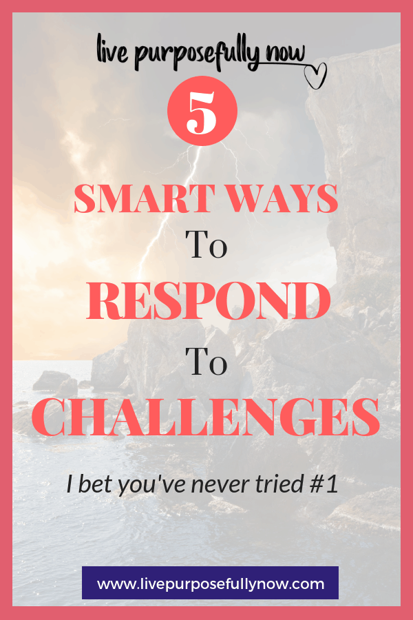 When faced with challenges here's some ways to respond to them that makes life easier and happier. I bet you've never tried #1!