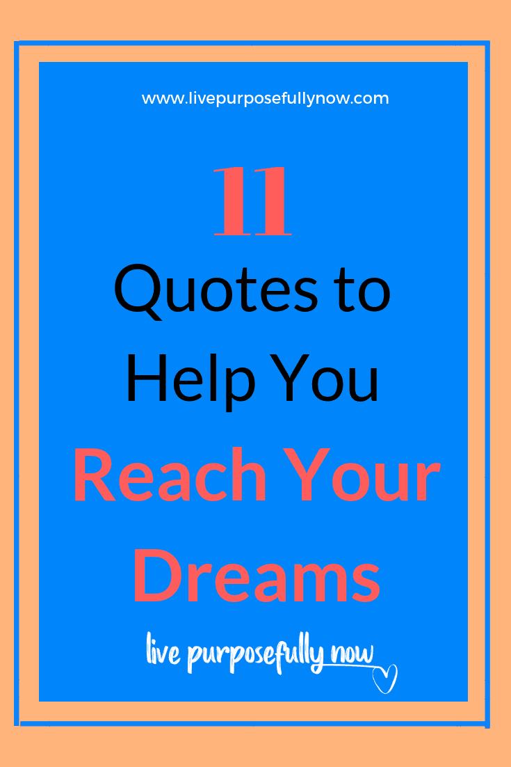 Life doesn\'t always help you as you strive to reach your dreams...but these 11 quotes are a great start to move you along the path towards them.