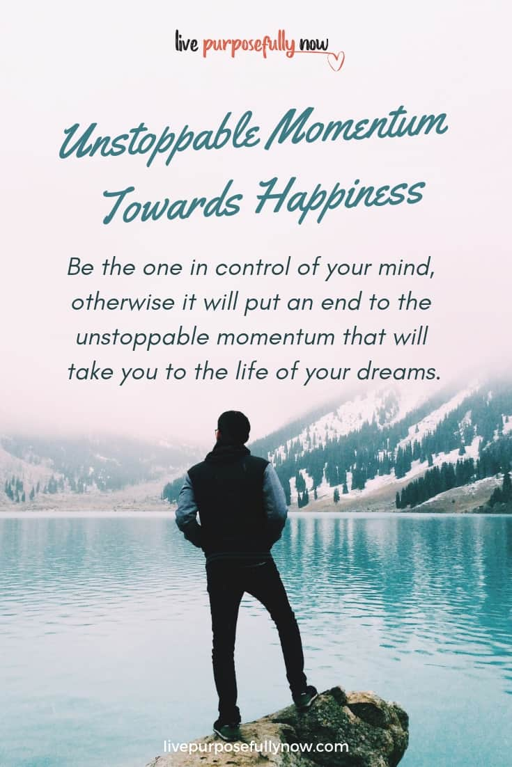 You must be the one in control of your mind, otherwise it will put an end to the unstoppable momentum that will take you to the life of your dreams. #momentum #success #livepurposefullynow #lovinglife
